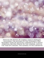 Articles on Novels by Gabriel Garc A M Rquez, Including: The Autumn of the Patriarch, One Hundred Years of Solitude, Chronicle of a Death Foretold, No One Writes to the Colonel, Love in the Time of Cholera, the General in His Labyrinth: Book by Hephaestus Books