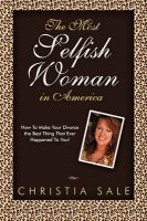 The Most Selfish Woman in America: How To Make Your Divorce The Best Thing That Ever Happened To You!: Book by Christia Sale
