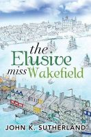 The Elusive Miss Wakefield: Book by John K. Sutherland