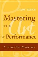 Mastering the Art of Performance: A Primer for Musicians: Book by Stewart Gordon