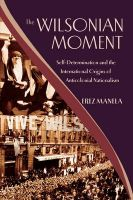 The Wilsonian Moment: Self-determination and the International Origins of Anticolonial Nationalism: Book by Erez Manela