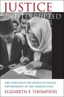 Justice Interrupted: The Struggle for Constitutional Government in the Middle East: Book by Elizabeth F. Thompson