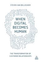 When Digital Becomes Human: The Transformation of Customer Relationships: Book by Steven Van Belleghem