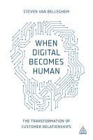 When Digital Becomes Human: The Transformation of Customer Relationships: Book by Steven Van Belleghem