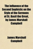 The Influence of the Second Sophistic on the Style of the Sermons of St. Basil the Great, by James Marshall Campbell: Book by James Marshall Campbell