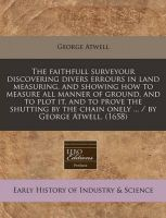 The Faithfull Surveyour Discovering Divers Errours in Land Measuring, and Showing How to Measure All Manner of Ground, and to Plot It, and to Prove the Shutting by the Chain Onely ... / By George Atwell. (1658): Book by George Atwell