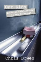 Our Kids: Building Relationships in the Classroom: Book by Chris Bowen