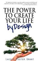 The Power to Create Your Life by Design: Access and Activate Fearless, Intentional, and Courageous Creation of the Full Potential Life: Book by Lacole Foster Grant
