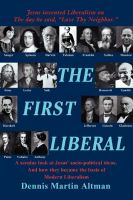 The First Liberal: A Secular Look at Jesus' Socio-Political Ideas and How They Became the Basis of Modern Liberalism: Book by Dennis Martin Altman