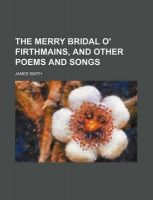 The Merry Bridal O' Firthmains, and Other Poems and Songs: Book by Colonel James Smith (University of Queensland, U.S. Air Force Academy)