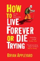 How to Live Forever or Die Trying: On the New Immortality:Book by Author-Bryan Appleyard