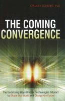 Coming Convergence: The Surprising Ways Diverse Technologies Interact to Shape Our World and Change the Future: Book by Stanley Schmidt