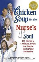 Chicken Soup for the Nurse's Soul: 101 Stories to Celebrate, Honor, and Inspire the Nursing Profession: Book by Mark Victor Hansen