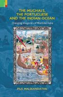 The Mughals, the Portuguese and the Indian Ocean: Changing Meanings and Imageries of Maritime India: Book by Pius Malekandathil