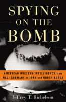 Spying on the Bomb: American Nuclear Intelligence from Nazi Germany to Iran and North Korea: Book by Jeffrey T. Richelson