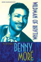 Wildman of Rhythm: The Life & Music of Benny More: Book by John Radanovich