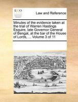 Minutes of the Evidence Taken at the Trial of Warren Hastings Esquire, Late Governor General of Bengal, at the Bar of the House of Lords, ... Volume 3 of 11: Book by Multiple Contributors