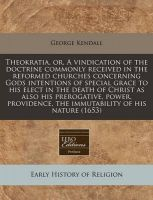 Theokratia, Or, a Vindication of the Doctrine Commonly Received in the Reformed Churches Concerning Gods Intentions of Special Grace to His Elect in the Death of Christ as Also His Prerogative, Power, Providence, the Immutability of His Nature (1653): Book by George Kendall