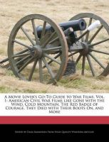 A Movie Lover's Go-To Guide to War Films, Vol. 1: American Civil War Films Like Gone with the Wind, Cold Mountain, the Red Badge of Courage, They Died with Their Boots On, and More: Book by Dana Rasmussen