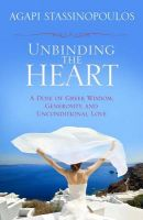 Unbinding the Heart: A Dose of Greek Wisdom, Generosity, and Unconditional Love:Book by Author-Agapi Stassinopoulos