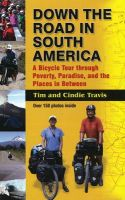 Down the Road in South American: A Bicycle Tour Through Poverty, Paradise, and Place in Between: Book by Tim Travis