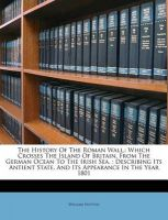 The History of the Roman Wall,: Which Crosses the Island of Britain, from the German Ocean to the Irish Sea,: Describing Its Antient State, and Its Appearance in the Year 1801: Book by William Hutton