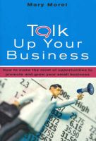 Talk Up Your Business: How to Make the Most of Opportunities to Promote and Grow Your Small Business: Book by Mary Morel