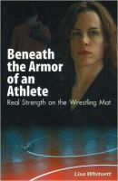 Beneath the Armor of an Athlete: Real Strength on the Wrestling Mat: Book by Lisa Whitsett