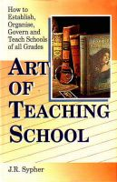 Art of Teaching School. How to Establish, Organise, Govern and Teach Schools of all Grades. : Book by Sypher, J. R.