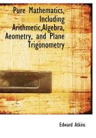 Pure Mathematics, Including Arithmetic, Algebra, Aeometry, and Plane Trigonometry: Book by Edward Atkins