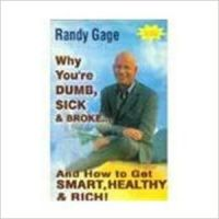 Why You're Dumb, Sick & Broke- and How to Get Smart, Healthy & Rich : Book by Randy Gage