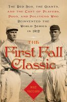 The First Fall Classic: The Red Sox, the Giants and the Cast of Players, Pugs and Politicos Who Re-Invented the World Series in 1912: Book by Mike Vaccaro