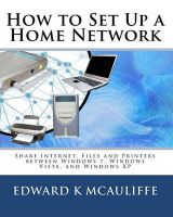 How to Set Up a Home Network: Share Internet, Files and Printers Between Windows 7, Windows Vista, and Windows XP: Book by Edward K McAuliffe