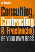 Consulting, Contracting and Freelancing: Be Your Own Boss: Book by Ian Benjamin
