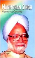 Manmohan Singh: Visionary to Certainty: Book by K. Bhushan