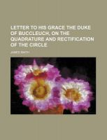 Letter to His Grace the Duke of Buccleuch, on the Quadrature and Rectification of the Circle: Book by Colonel James Smith (University of Queensland, U.S. Air Force Academy)