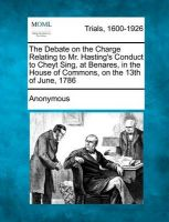 The Debate on the Charge Relating to Mr. Hasting's Conduct to Cheyt Sing, at Benares, in the House of Commons, on the 13th of June, 1786