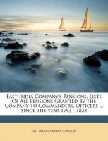 East India Company's Pensions, Lists of All Pensions Granted by the Company to Commanders, Officers ... Since the Year 1793 - 1833