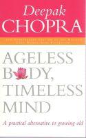 Ageless Body, Timeless Mind: A Practical Alternative to Growing Old: Book by Deepak Chopra