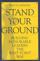 Stand Your Ground: Building Honorable Leaders the West Point Way: Book by Evan H Offstein