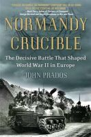 Normandy Crucible: The Decisive Battle That Shaped World War II in Europe: Book by John Prados