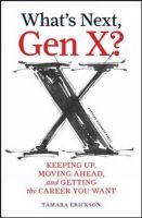 What's Next, Gen X?: Keeping Up, Moving Ahead and Getting the Career You Want: Book by Tamara J. Erickson
