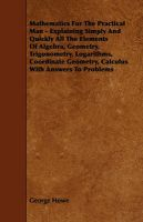 Mathematics For The Practical Man - Explaining Simply And Quickly All The Elements Of Algebra, Geometry, Trigonometry, Logarithms, Coordinate Geometry, Calculus With Answers To Problems: Book by George Howe