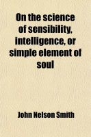 On the Science of Sensibility, Intelligence, or Simple Element of Soul; And the Spirit of Life and Origin of Species [&C.].: Book by John Nelson Smith