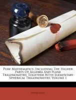 Pure Mathematics: Including the Higher Parts of Algebra and Plane Trigonometry, Together with Elementary Spherical Trigonometry, Volume 1: Book by Edward Atkins
