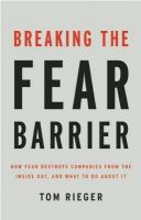Breaking the Fear Barrier: How Fear Destroys Companies from the Inside Out, and What to Do About it:Book by Author-Tom Rieger