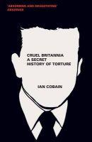 Cruel Britannia: A Secret History of Torture: Book by Ian Cobain