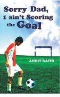 Sorry Dad, I ain't Scoring the Goal: Book by Ankit Rathi