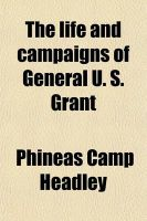 The Life and Campaigns of General U. S. Grant; From Boyhood to His Inauguration as President of the United States: Including an Accurate Account of Sherman's Great March from Chattanooga to Washington and the Final Official Reports of: Book by Phineas Camp Headley