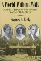 A World without War: How U.S. Feminists and Pacifists Resisted World War I: Book by Frances Early